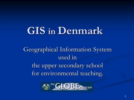 1 GIS in Denmark Geographical Information System used in the upper secondary school for environmental teaching.