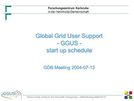 Forschungszentrum Karlsruhe in der Helmholtz-Gemeinschaft Helmut Dres, Institute For Scientific Computing – GDB Meeting 2004-07-13 Global Grid User Support.