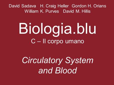 David Sadava H. Craig Heller Gordon H. Orians William K. Purves David M. Hillis Biologia.blu C – Il corpo umano Circulatory System and Blood.