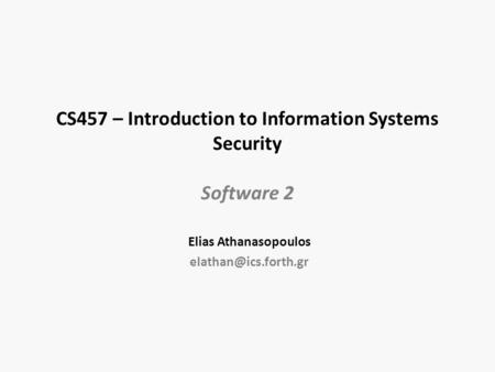 CS457 – Introduction to Information Systems Security Software 2 Elias Athanasopoulos
