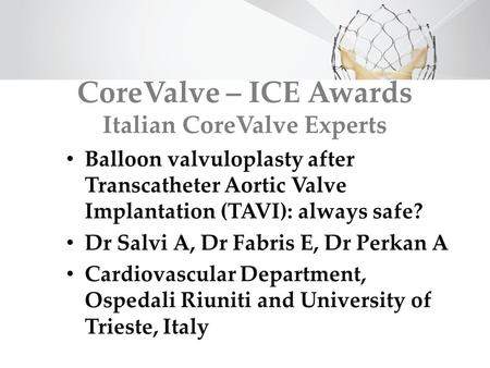 CoreValve – ICE Awards Italian CoreValve Experts Balloon valvuloplasty after Transcatheter Aortic Valve Implantation (TAVI): always safe? Dr Salvi A, Dr.