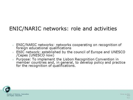 Ministry of Science, Innovation and Higher Education Emne og dato Sted Navn ENIC/NARIC networks: role and activities ENIC/NARIC networks: networks cooperating.