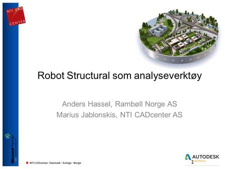 NTI CADcenter · Danmark · Sverige · Norge Robot Structural som analyseverktøy Anders Hassel, Rambøll Norge AS Marius Jablonskis, NTI CADcenter AS 1.