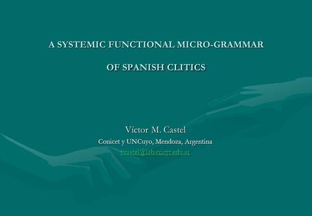 A SYSTEMIC FUNCTIONAL MICRO-GRAMMAR OF SPANISH CLITICS Víctor M. Castel Conicet y UNCuyo, Mendoza, Argentina
