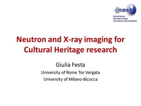 Neutron and X-ray imaging for Cultural Heritage research Giulia Festa University of Rome Tor Vergata University of Milano-Bicocca.