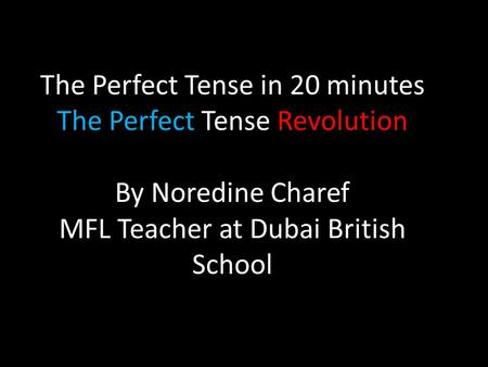 The Perfect Tense in 20 minutes The Perfect Tense Revolution By Noredine Charef MFL Teacher at Dubai British School.
