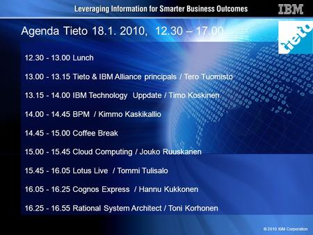 © 2010 IBM Corporation Agenda Tieto 18.1. 2010, 12.30 – 17.00 12.30 - 13.00 Lunch 13.00 - 13.15 Tieto & IBM Alliance principals / Tero Tuomisto 13.15 -