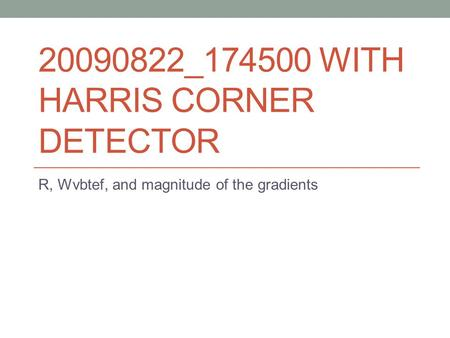 20090822_174500 WITH HARRIS CORNER DETECTOR R, Wvbtef, and magnitude of the gradients.