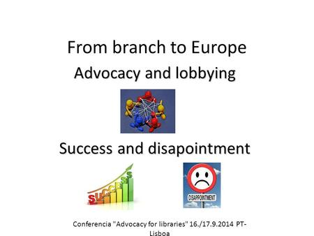 From branch to Europe Advocacy and lobbying Success and disapointment Conferencia Advocacy for libraries 16./17.9.2014 PT- Lisboa.