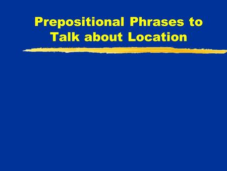 Prepositional Phrases to Talk about Location. Several different prepositional phrases can be used to talk about the location of people, things, events,