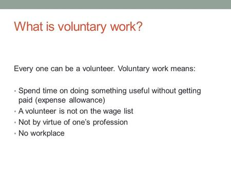 Volunteers. What is voluntary work? Every one can be a volunteer. Voluntary work means: -Spend ...
