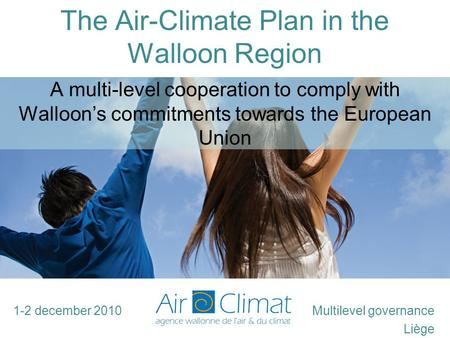 The Air-Climate Plan in the Walloon Region Multilevel governance Liège A multi-level cooperation to comply with Walloon's commitments towards the European.