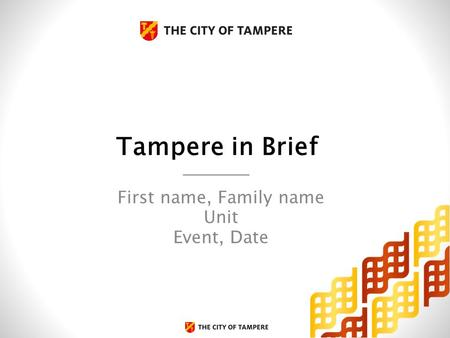 Tampere in Brief First name, Family name Unit Event, Date.