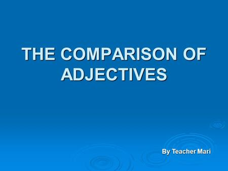 THE COMPARISON OF ADJECTIVES By Teacher Mari Degrees of Adjectives  Divided into 2 degrees: COMPARATIVE: equality COMPARATIVE: equalityinferioritysuperiority.