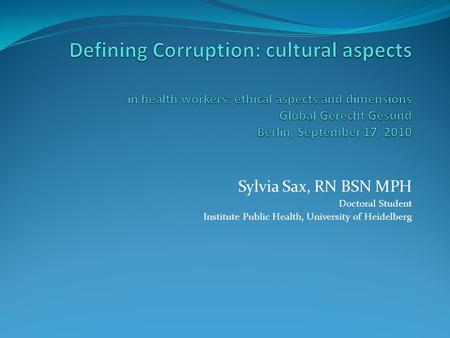 Defining Corruption: cultural aspects in health workers: ethical aspects and dimensions Global Gerecht Gesund Berlin, September 17, 2010 Sylvia Sax, RN.
