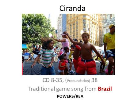Ciranda CD 8-35, ( Pronunciation) 38 Traditional game song from Brazil POWERS/REA.