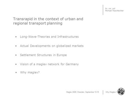 Maglev'2006, Dresden, September 13-15 Why Maglev? Dr. rer. pol Michael Raschbichler Transrapid in the context of urban and regional transport planning.