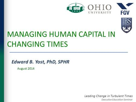 Leading Change in Turbulent Times Executive Education Seminar MANAGING HUMAN CAPITAL IN CHANGING TIMES Edward B. Yost, PhD, SPHR August 2014.