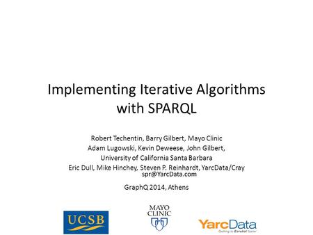 Implementing Iterative Algorithms with SPARQL Robert Techentin, Barry Gilbert, Mayo Clinic Adam Lugowski, Kevin Deweese, John Gilbert, University of California.