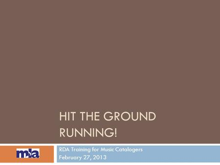 HIT THE GROUND RUNNING! RDA Training for Music Catalogers February 27, 2013.