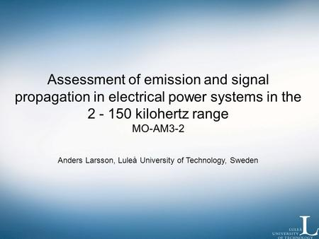Assessment of emission and signal propagation in electrical power systems in the 2 - 150 kilohertz range MO-AM3-2 Anders Larsson, Luleå University of Technology,