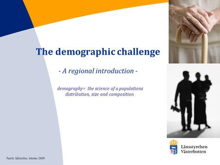 The demographic challenge - A regional introduction - demography= the science of a populations distribution, size and composition Patrik Sällström, hösten.