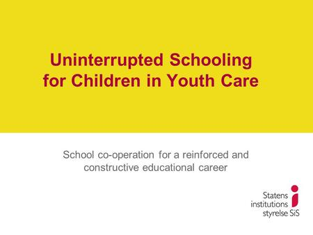 Uninterrupted Schooling for Children in Youth Care School co-operation for a reinforced and constructive educational career.