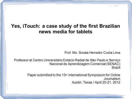 Yes, iTouch: a case study of the first Brazilian news media for tablets Prof. Ms. Soraia Herrador Costa Lima Professor at Centro Universitário Estácio.