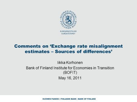 SUOMEN PANKKI | FINLANDS BANK | BANK OF FINLAND Comments on 'Exchange rate misalignment estimates – Sources of differences' Iikka Korhonen Bank of Finland.