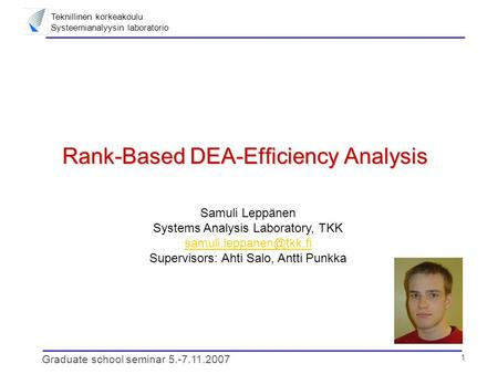 Teknillinen korkeakoulu Systeemianalyysin laboratorio 1 Graduate school seminar 5.-7.11.2007 Rank-Based DEA-Efficiency Analysis Samuli Leppänen Systems.
