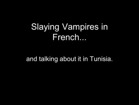Slaying Vampires in French... and talking about it in Tunisia.