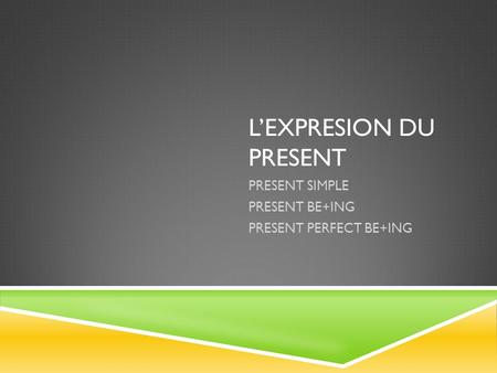 L'EXPRESION DU PRESENT PRESENT SIMPLE PRESENT BE+ING PRESENT PERFECT BE+ING.