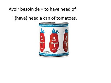 Avoir besoin de = to have need of I (have) need a can of tomatoes.