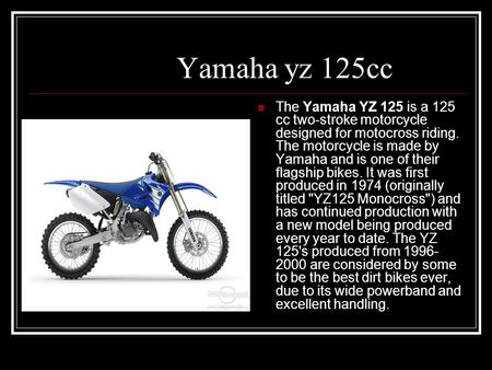 Yamaha yz 125cc The Yamaha YZ 125 is a 125 cc two-stroke motorcycle designed for motocross riding. The motorcycle is made by Yamaha and is one of their.