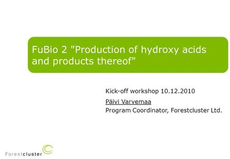 FuBio 2 Production of hydroxy acids and products thereof Kick-off workshop 10.12.2010 Päivi Varvemaa Program Coordinator, Forestcluster Ltd.