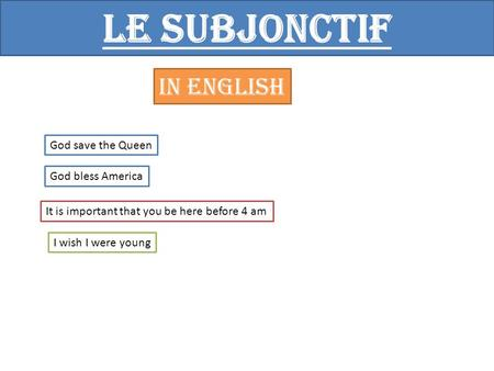 Le subjonctif In English God save the Queen God bless America It is important that you be here before 4 am I wish I were young.