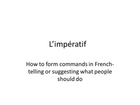 L'impératif How to form commands in French- telling or suggesting what people should do.