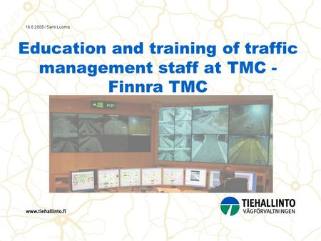 16.6.2008 / Sami Luoma Education and training of traffic management staff at TMC - Finnra TMC.