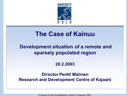 © Research and Development Centre of Kajaani 2003 The Case of Kainuu Development situation of a remote and sparsely populated region 20.2.2003 Director.