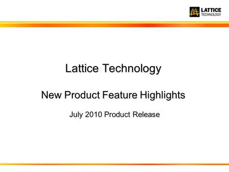 Lattice Technology New Product Feature Highlights July 2010 Product Release.