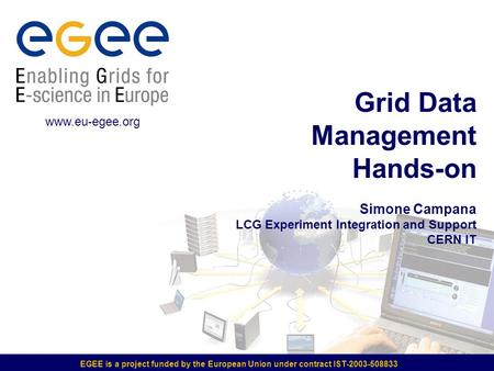 EGEE is a project funded by the European Union under contract IST-2003-508833 Grid Data Management Hands-on Simone Campana LCG Experiment Integration and.