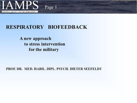 Page 1 RESPIRATORY BIOFEEDBACK A new approach to stress intervention for the military PROF. DR. MED. HABIL. DIPL. PSYCH. DIETER SEEFELDT.