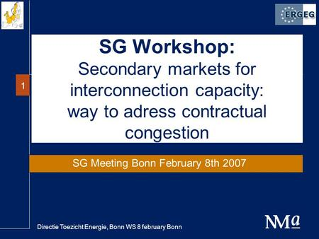 Directie Toezicht Energie, Bonn WS 8 february Bonn 1 SG Workshop: Secondary markets for interconnection capacity: way to adress contractual congestion.