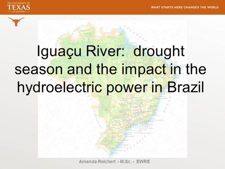 Iguaçu River: drought season and the impact in the hydroelectric power in Brazil Amanda Reichert - M.Sc. - EWRE.