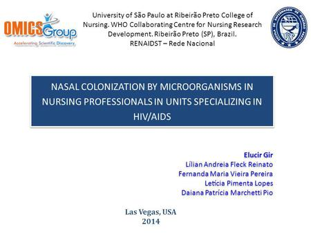 NASAL COLONIZATION BY MICROORGANISMS IN NURSING PROFESSIONALS IN UNITS SPECIALIZING IN HIV/AIDS Las Vegas, USA 2014 University of São Paulo at Ribeirão.