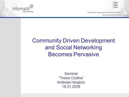 "Community Driven Development and Social Networking Becomes Pervasive Seminar ""Thesis Outline"" Andreas Herglotz 18.01.2008."