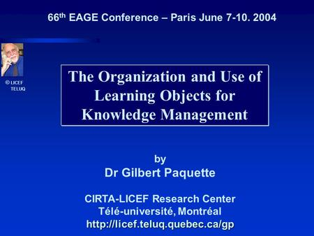 © LICEF TELUQ The Organization and Use of Learning Objects for Knowledge Management by Dr Gilbert Paquette CIRTA-LICEF Research Center Télé-université,