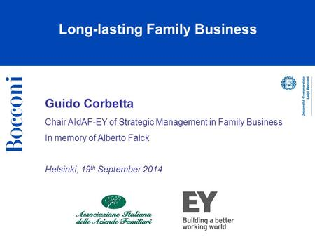 Guido Corbetta Chair AIdAF-EY of Strategic Management in Family Business In memory of Alberto Falck Helsinki, 19 th September 2014 Long-lasting Family.