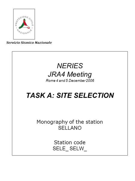 NERIES JRA4 Meeting Rome 4 and 5 December 2006 TASK A: SITE SELECTION Monography of the station SELLANO Station code SELE_ SELW_ Servizio Sismico Nazionale.