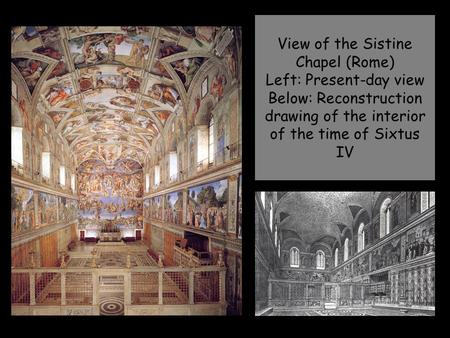 View of the Sistine Chapel (Rome) Left: Present-day view Below: Reconstruction drawing of the interior of the time of Sixtus IV.